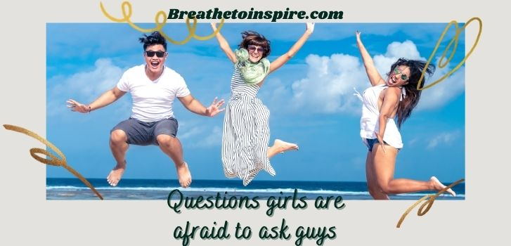 questions girls are afraid to ask guys 250+ Questions to ask a guy (very deep and meaningful)