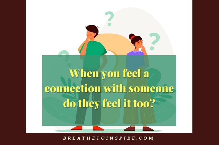 When you feel a connection with someone do they feel it too?
