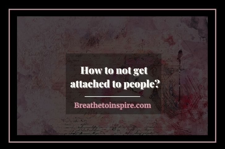 How to not get attached to people? (Complete Guide)
