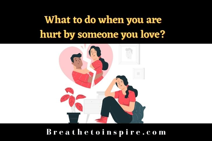 What to do when you are hurt by someone you love?