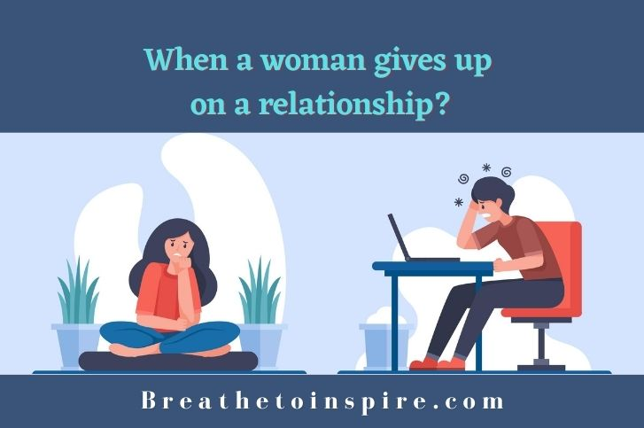 When a woman gives up on a relationship?